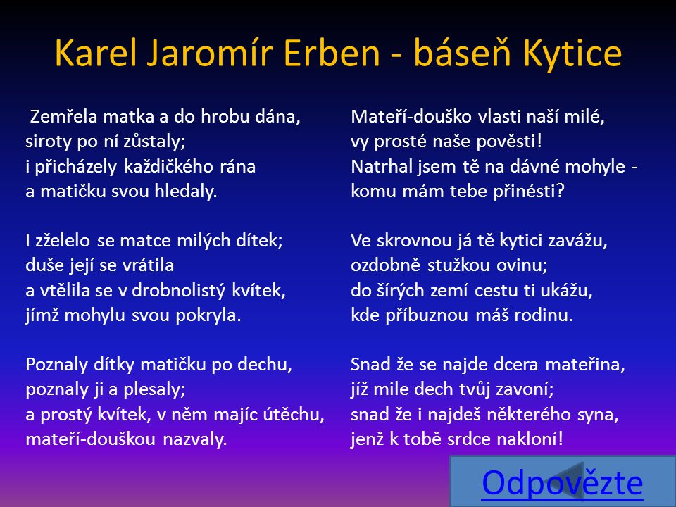 Karel Jaromír Erben - báseň Kytice Zemřela matka a do hrobu dána, siroty po ní zůstaly; i přicházely každičkého rána a matičku svou hledaly. I zželelo