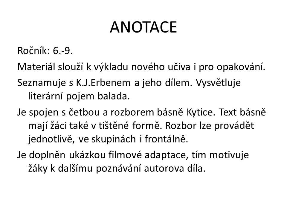 ANOTACE Ročník: 6.-9. Materiál slouží k výkladu nového učiva i pro opakování. Seznamuje s K.J.Erbenem a jeho dílem. Vysvětluje literární pojem balada.