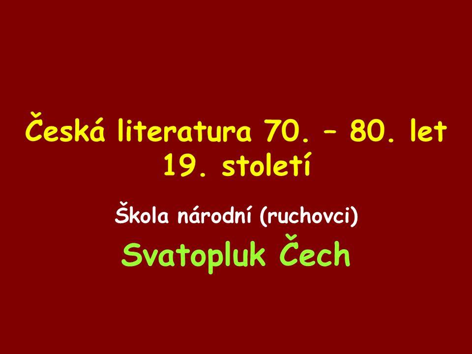 Česká literatura 70. – 80. let 19. století Škola národní (ruchovci) Svatopluk Čech