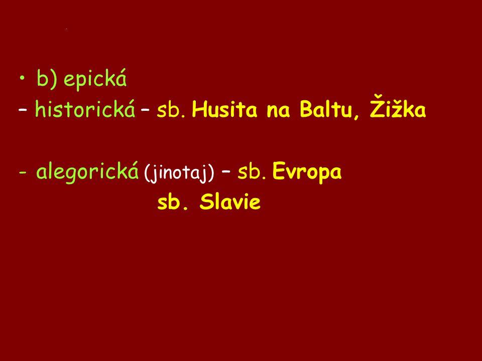 . b) epická – historická – sb. Husita na Baltu, Žižka -alegorická (jinotaj) – sb. Evropa sb. Slavie
