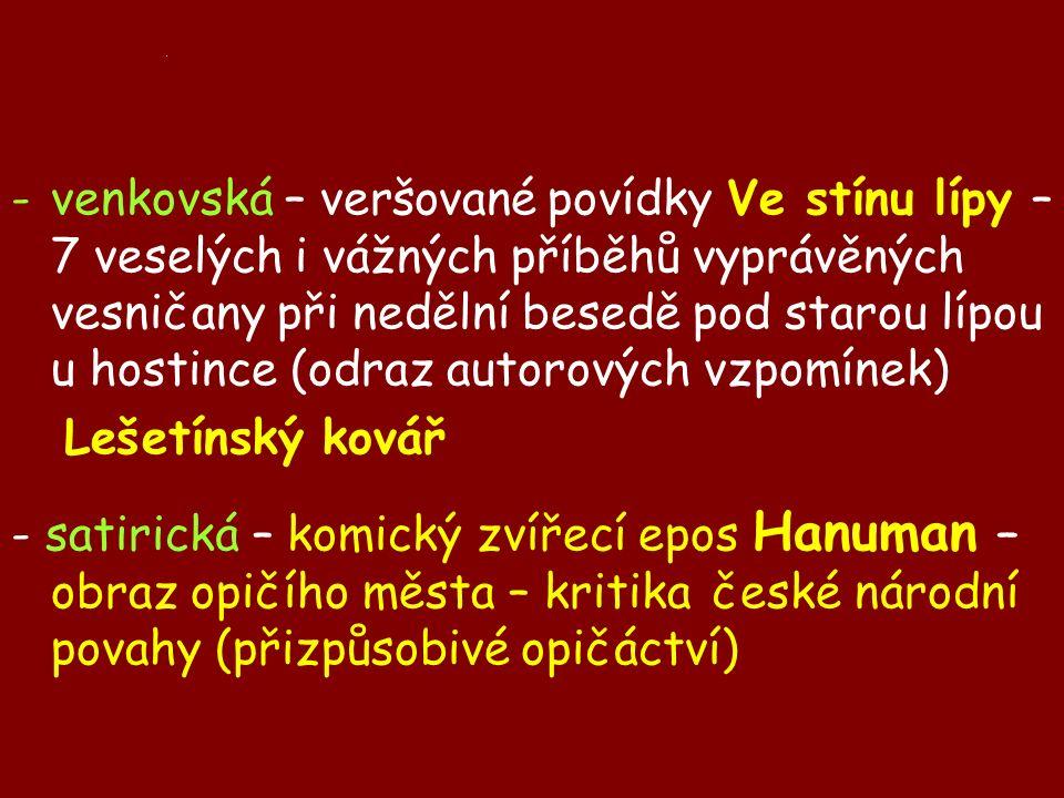 . -venkovská – veršované povídky Ve stínu lípy – 7 veselých i vážných příběhů vyprávěných vesničany při nedělní besedě pod starou lípou u hostince (odraz autorových vzpomínek) Lešetínský kovář - satirická – komický zvířecí epos Hanuman – obraz opičího města – kritika české národní povahy (přizpůsobivé opičáctví)