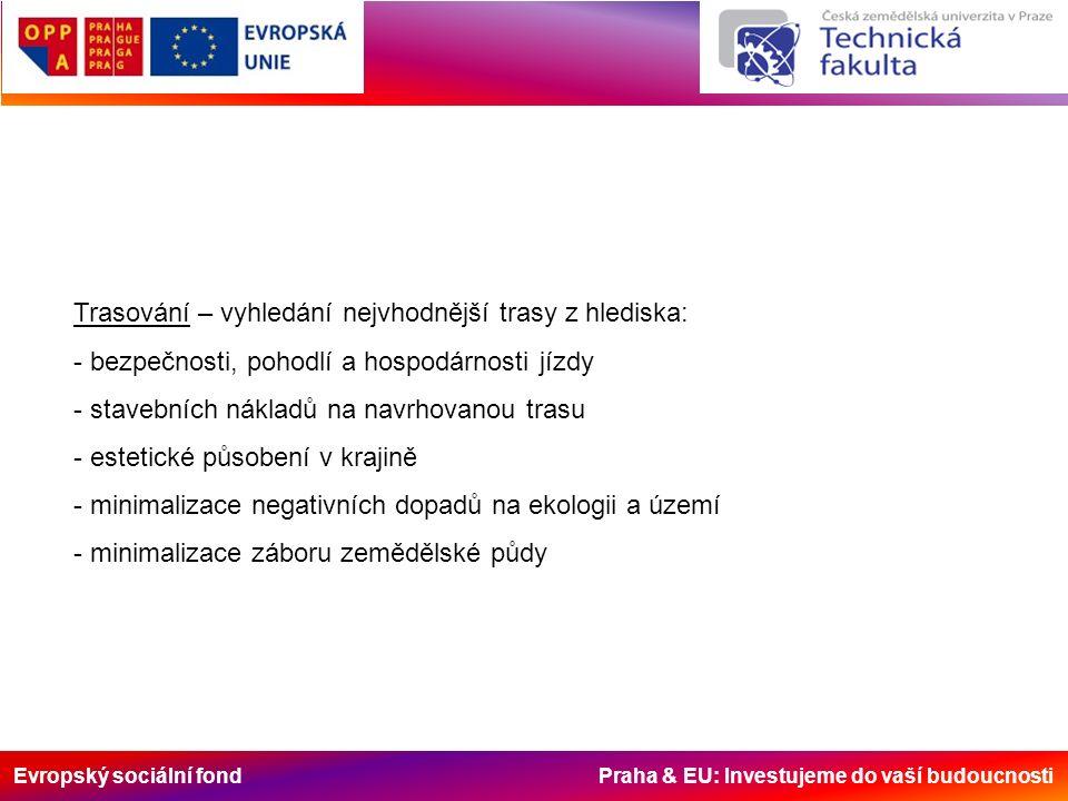 Evropský sociální fond Praha & EU: Investujeme do vaší budoucnosti Trasování – vyhledání nejvhodnější trasy z hlediska: - bezpečnosti, pohodlí a hospodárnosti jízdy - stavebních nákladů na navrhovanou trasu - estetické působení v krajině - minimalizace negativních dopadů na ekologii a území - minimalizace záboru zemědělské půdy