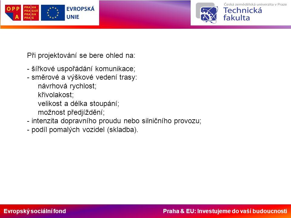 Evropský sociální fond Praha & EU: Investujeme do vaší budoucnosti Při projektování se bere ohled na: - šířkové uspořádání komunikace; - směrové a výškové vedení trasy: návrhová rychlost; křivolakost; velikost a délka stoupání; možnost předjíždění; - intenzita dopravního proudu nebo silničního provozu; - podíl pomalých vozidel (skladba).