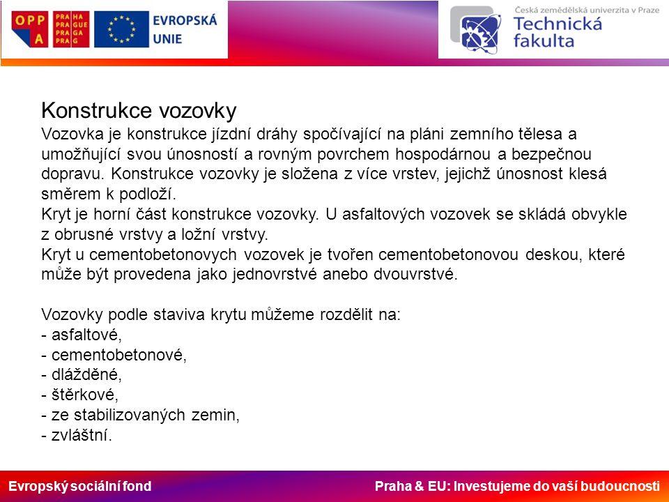 Evropský sociální fond Praha & EU: Investujeme do vaší budoucnosti Konstrukce vozovky Vozovka je konstrukce jízdní dráhy spočívající na pláni zemního tělesa a umožňující svou únosností a rovným povrchem hospodárnou a bezpečnou dopravu.