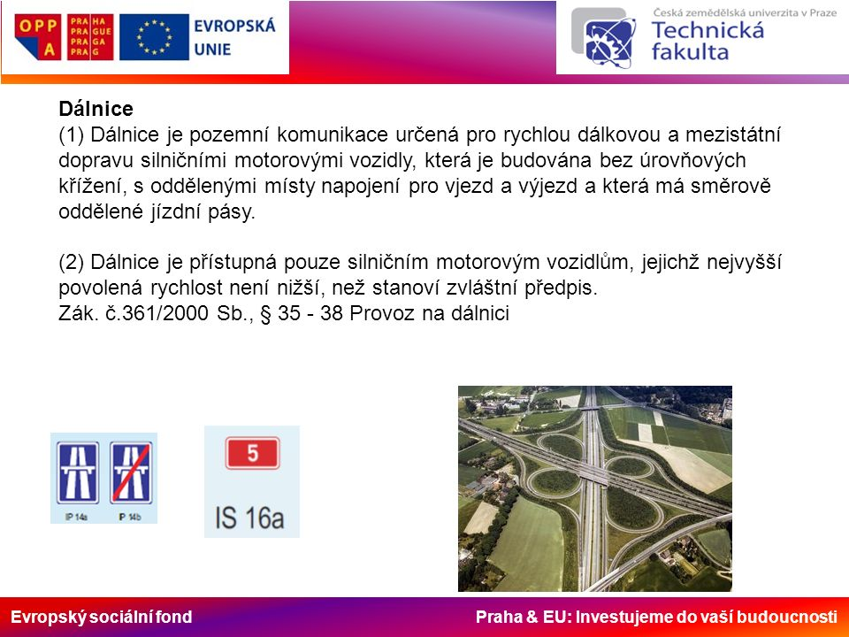 Evropský sociální fond Praha & EU: Investujeme do vaší budoucnosti Dálnice (1) Dálnice je pozemní komunikace určená pro rychlou dálkovou a mezistátní dopravu silničními motorovými vozidly, která je budována bez úrovňových křížení, s oddělenými místy napojení pro vjezd a výjezd a která má směrově oddělené jízdní pásy.