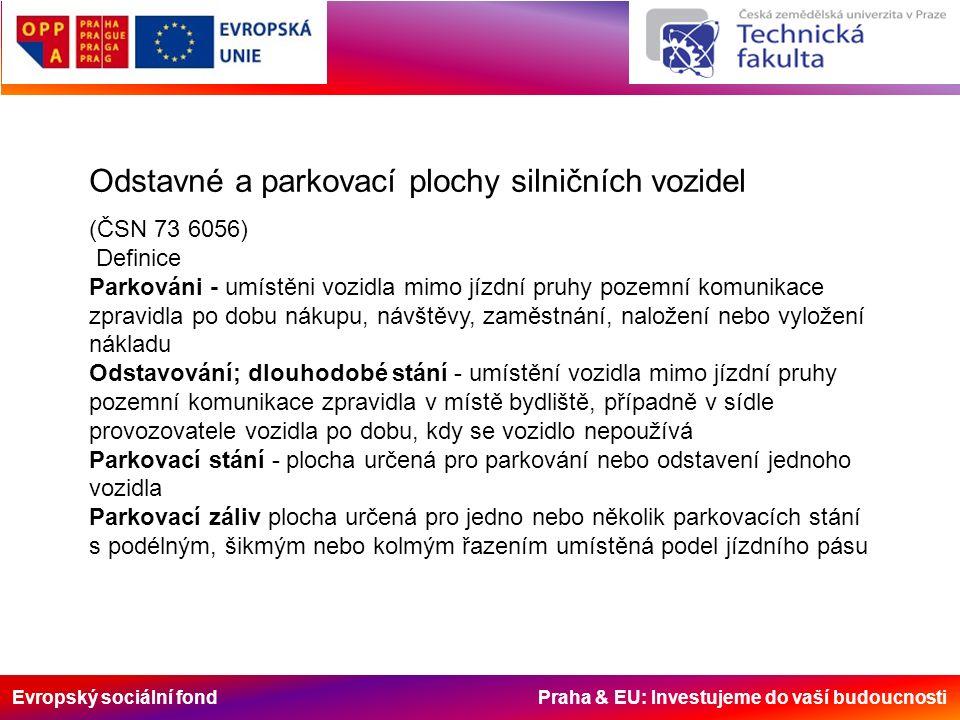 Evropský sociální fond Praha & EU: Investujeme do vaší budoucnosti Odstavné a parkovací plochy silničních vozidel (ČSN 73 6056) Definice Parkováni - umístěni vozidla mimo jízdní pruhy pozemní komunikace zpravidla po dobu nákupu, návštěvy, zaměstnání, naložení nebo vyložení nákladu Odstavování; dlouhodobé stání - umístění vozidla mimo jízdní pruhy pozemní komunikace zpravidla v místě bydliště, případně v sídle provozovatele vozidla po dobu, kdy se vozidlo nepoužívá Parkovací stání - plocha určená pro parkování nebo odstavení jednoho vozidla Parkovací záliv plocha určená pro jedno nebo několik parkovacích stání s podélným, šikmým nebo kolmým řazením umístěná podel jízdního pásu