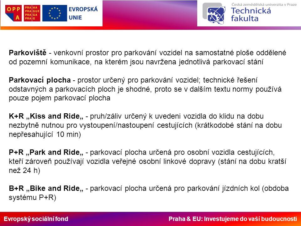 """Evropský sociální fond Praha & EU: Investujeme do vaší budoucnosti Parkoviště - venkovní prostor pro parkování vozidel na samostatné ploše oddělené od pozemní komunikace, na kterém jsou navržena jednotlivá parkovací stání Parkovací plocha - prostor určený pro parkování vozidel; technické řešení odstavných a parkovacích ploch je shodné, proto se v dalším textu normy používá pouze pojem parkovací plocha K+R """"Kiss and Ride"""" - pruh/záliv určený k uvedeni vozidla do klidu na dobu nezbytně nutnou pro vystoupení/nastoupení cestujících (krátkodobé stání na dobu nepřesahující 10 min) P+R """"Park and Ride"""" - parkovací plocha určená pro osobní vozidla cestujících, kteří zároveň používají vozidla veřejné osobní linkové dopravy (stání na dobu kratší než 24 h) B+R """"Bike and Ride"""" - parkovací plocha určená pro parkování jízdních kol (obdoba systému P+R)"""