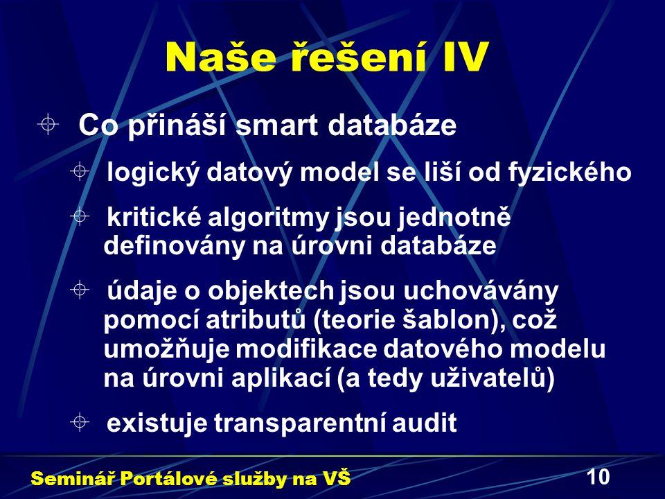 10 Naše řešení IV  Co přináší smart databáze  logický datový model se liší od fyzického  kritické algoritmy jsou jednotně definovány na úrovni databáze  údaje o objektech jsou uchovávány pomocí atributů (teorie šablon), což umožňuje modifikace datového modelu na úrovni aplikací (a tedy uživatelů)  existuje transparentní audit Seminář Portálové služby na VŠ