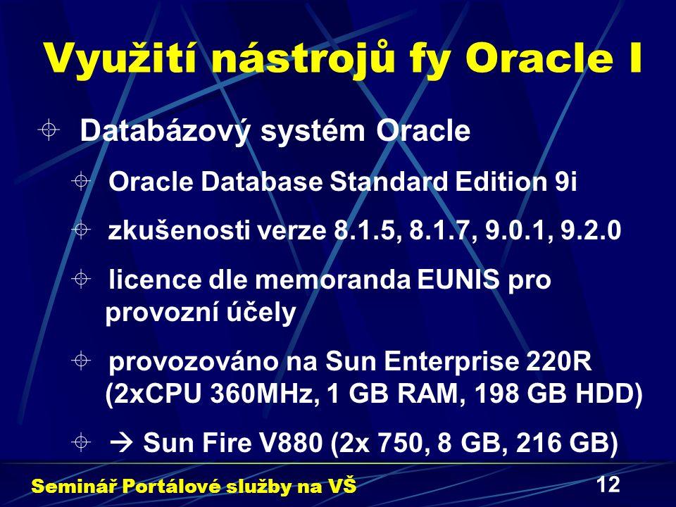 12 Využití nástrojů fy Oracle I  Databázový systém Oracle  Oracle Database Standard Edition 9i  zkušenosti verze 8.1.5, 8.1.7, 9.0.1, 9.2.0  licence dle memoranda EUNIS pro provozní účely  provozováno na Sun Enterprise 220R (2xCPU 360MHz, 1 GB RAM, 198 GB HDD)   Sun Fire V880 (2x 750, 8 GB, 216 GB) Seminář Portálové služby na VŠ