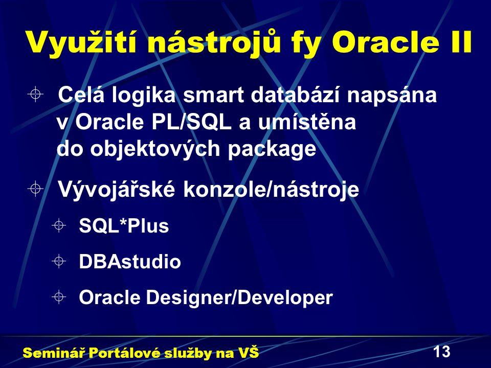 13 Využití nástrojů fy Oracle II  Celá logika smart databází napsána v Oracle PL/SQL a umístěna do objektových package  Vývojářské konzole/nástroje  SQL*Plus  DBAstudio  Oracle Designer/Developer Seminář Portálové služby na VŠ