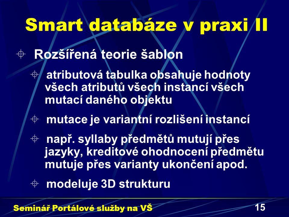 """16 Smart databáze v praxi III  Odlišení fyzického a datového modelu  striktní užívání pohledů  spouště umožňují nad pohledy vykonávat i zapisovací operace  některé operace jsou zakázány, provádějí se pomocí izolovaných algoritmů  generující se tabulky (materializované pohledy) umožňují mít """"živou databázi Seminář Portálové služby na VŠ"""