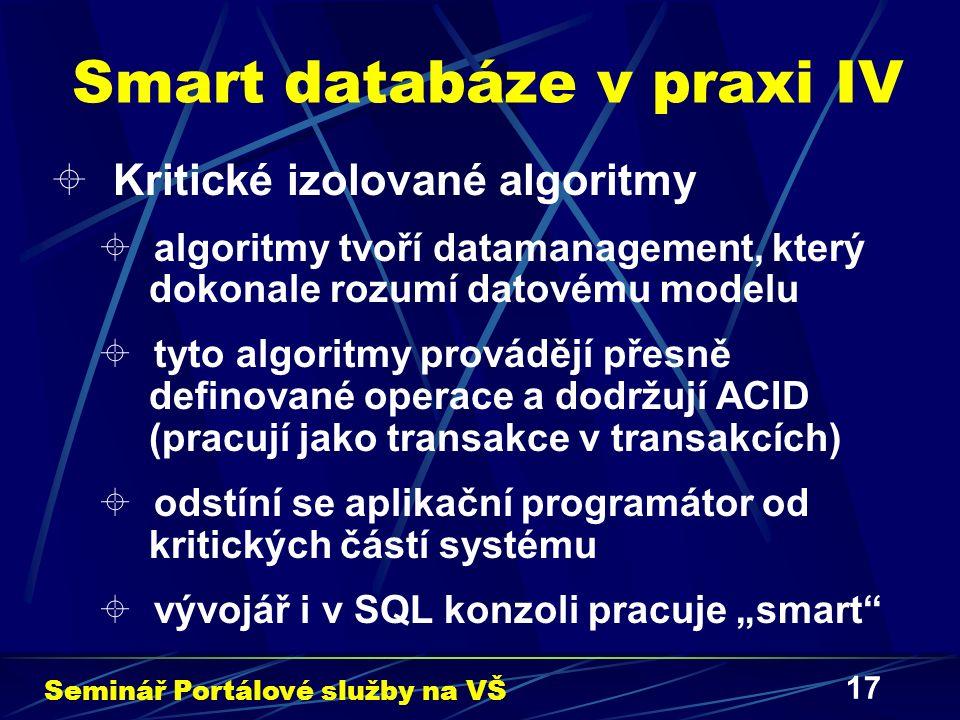 """17 Smart databáze v praxi IV  Kritické izolované algoritmy  algoritmy tvoří datamanagement, který dokonale rozumí datovému modelu  tyto algoritmy provádějí přesně definované operace a dodržují ACID (pracují jako transakce v transakcích)  odstíní se aplikační programátor od kritických částí systému  vývojář i v SQL konzoli pracuje """"smart Seminář Portálové služby na VŠ"""