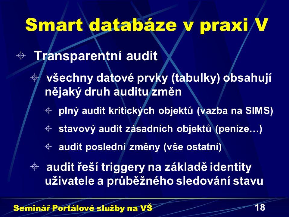 18 Smart databáze v praxi V  Transparentní audit  všechny datové prvky (tabulky) obsahují nějaký druh auditu změn  plný audit kritických objektů (vazba na SIMS)  stavový audit zásadních objektů (peníze…)  audit poslední změny (vše ostatní)  audit řeší triggery na základě identity uživatele a průběžného sledování stavu Seminář Portálové služby na VŠ