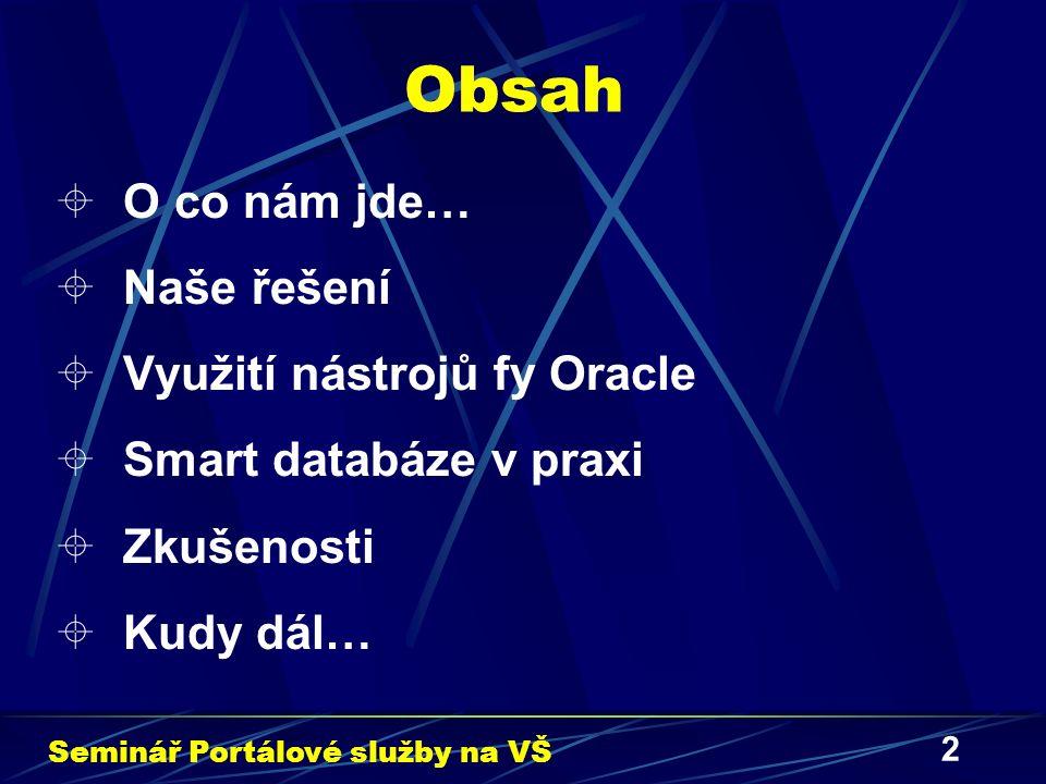 2 Obsah  O co nám jde…  Naše řešení  Využití nástrojů fy Oracle  Smart databáze v praxi  Zkušenosti  Kudy dál… Seminář Portálové služby na VŠ