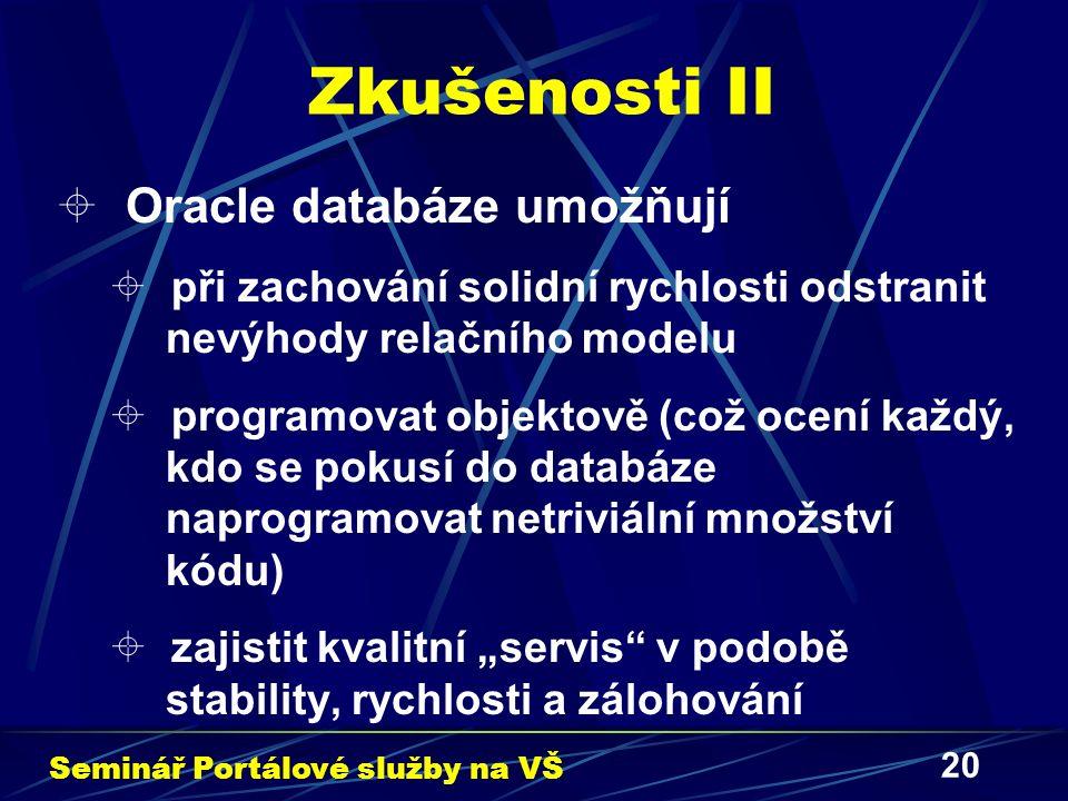 """20 Zkušenosti II  Oracle databáze umožňují  při zachování solidní rychlosti odstranit nevýhody relačního modelu  programovat objektově (což ocení každý, kdo se pokusí do databáze naprogramovat netriviální množství kódu)  zajistit kvalitní """"servis v podobě stability, rychlosti a zálohování Seminář Portálové služby na VŠ"""