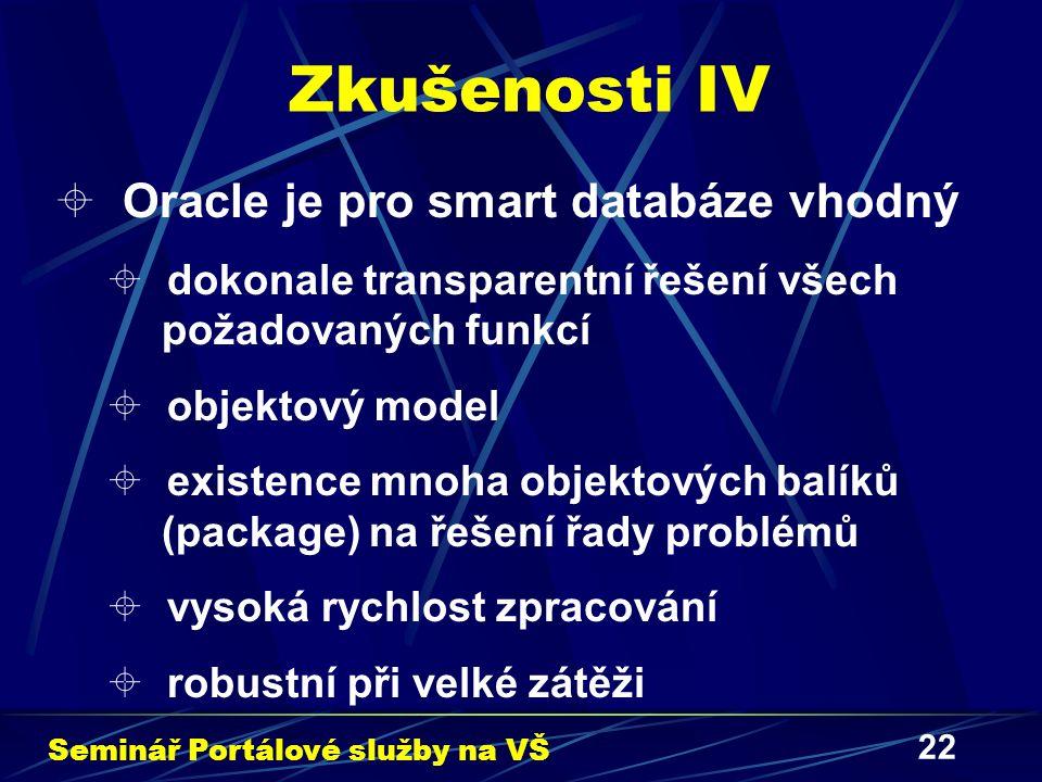 22 Zkušenosti IV  Oracle je pro smart databáze vhodný  dokonale transparentní řešení všech požadovaných funkcí  objektový model  existence mnoha objektových balíků (package) na řešení řady problémů  vysoká rychlost zpracování  robustní při velké zátěži Seminář Portálové služby na VŠ