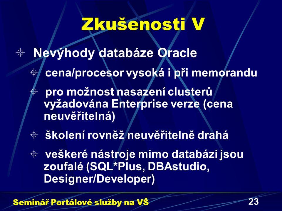 23 Zkušenosti V  Nevýhody databáze Oracle  cena/procesor vysoká i při memorandu  pro možnost nasazení clusterů vyžadována Enterprise verze (cena neuvěřitelná)  školení rovněž neuvěřitelně drahá  veškeré nástroje mimo databázi jsou zoufalé (SQL*Plus, DBAstudio, Designer/Developer) Seminář Portálové služby na VŠ