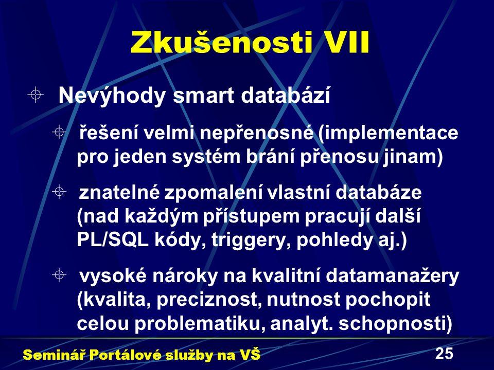 25 Zkušenosti VII  Nevýhody smart databází  řešení velmi nepřenosné (implementace pro jeden systém brání přenosu jinam)  znatelné zpomalení vlastní databáze (nad každým přístupem pracují další PL/SQL kódy, triggery, pohledy aj.)  vysoké nároky na kvalitní datamanažery (kvalita, preciznost, nutnost pochopit celou problematiku, analyt.