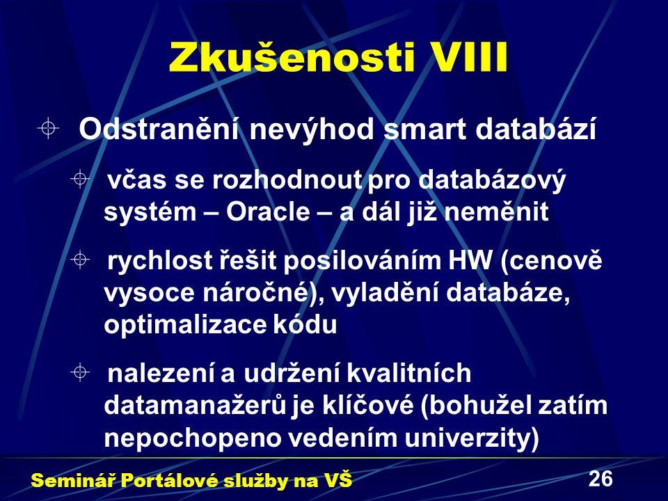 26 Zkušenosti VIII  Odstranění nevýhod smart databází  včas se rozhodnout pro databázový systém – Oracle – a dál již neměnit  rychlost řešit posilováním HW (cenově vysoce náročné), vyladění databáze, optimalizace kódu  nalezení a udržení kvalitních datamanažerů je klíčové (bohužel zatím nepochopeno vedením univerzity) Seminář Portálové služby na VŠ