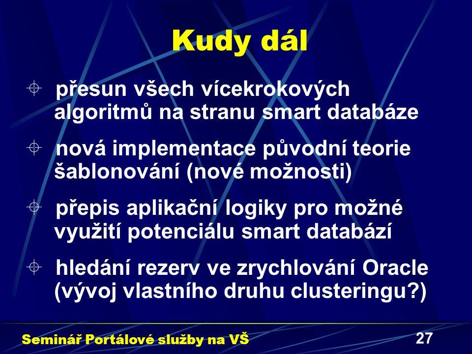 27 Kudy dál  přesun všech vícekrokových algoritmů na stranu smart databáze  nová implementace původní teorie šablonování (nové možnosti)  přepis aplikační logiky pro možné využití potenciálu smart databází  hledání rezerv ve zrychlování Oracle (vývoj vlastního druhu clusteringu ) Seminář Portálové služby na VŠ