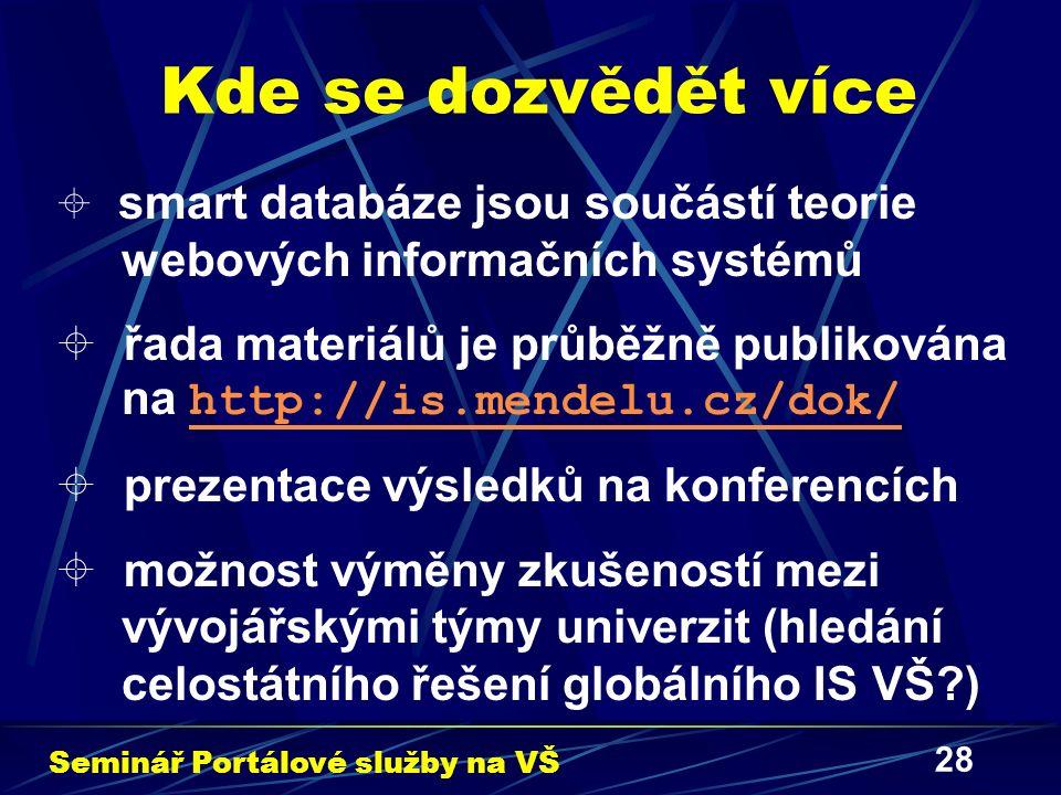 28 Kde se dozvědět více  smart databáze jsou součástí teorie webových informačních systémů  řada materiálů je průběžně publikována na http://is.mendelu.cz/dok/ http://is.mendelu.cz/dok/  prezentace výsledků na konferencích  možnost výměny zkušeností mezi vývojářskými týmy univerzit (hledání celostátního řešení globálního IS VŠ ) Seminář Portálové služby na VŠ