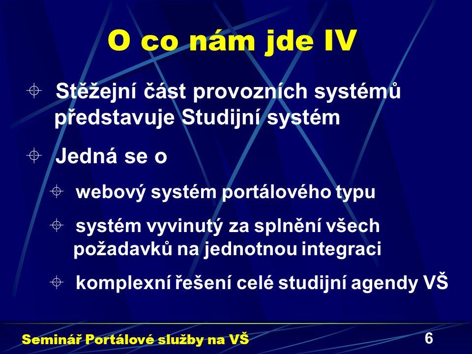6 O co nám jde IV  Stěžejní část provozních systémů představuje Studijní systém  Jedná se o  webový systém portálového typu  systém vyvinutý za splnění všech požadavků na jednotnou integraci  komplexní řešení celé studijní agendy VŠ Seminář Portálové služby na VŠ