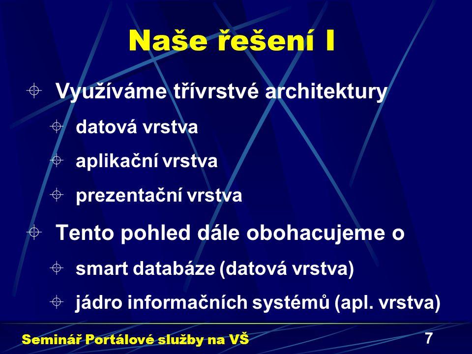 7 Naše řešení I  Využíváme třívrstvé architektury  datová vrstva  aplikační vrstva  prezentační vrstva  Tento pohled dále obohacujeme o  smart databáze (datová vrstva)  jádro informačních systémů (apl.