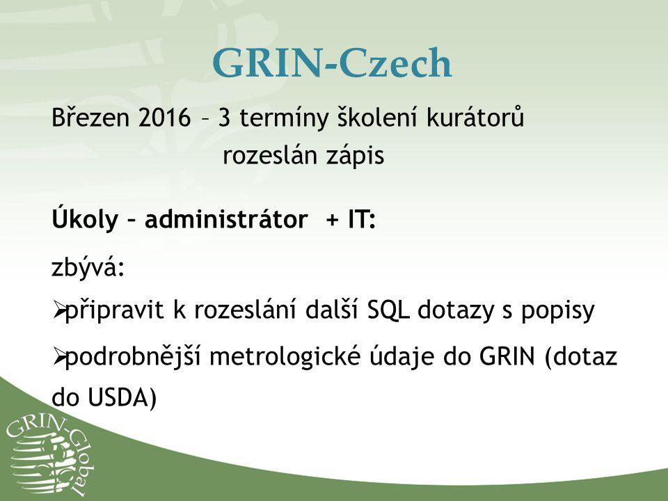 GRIN-Czech Březen 2016 – 3 termíny školení kurátorů rozeslán zápis Úkoly – administrátor + IT: zbývá:  připravit k rozeslání další SQL dotazy s popisy  podrobnější metrologické údaje do GRIN (dotaz do USDA)