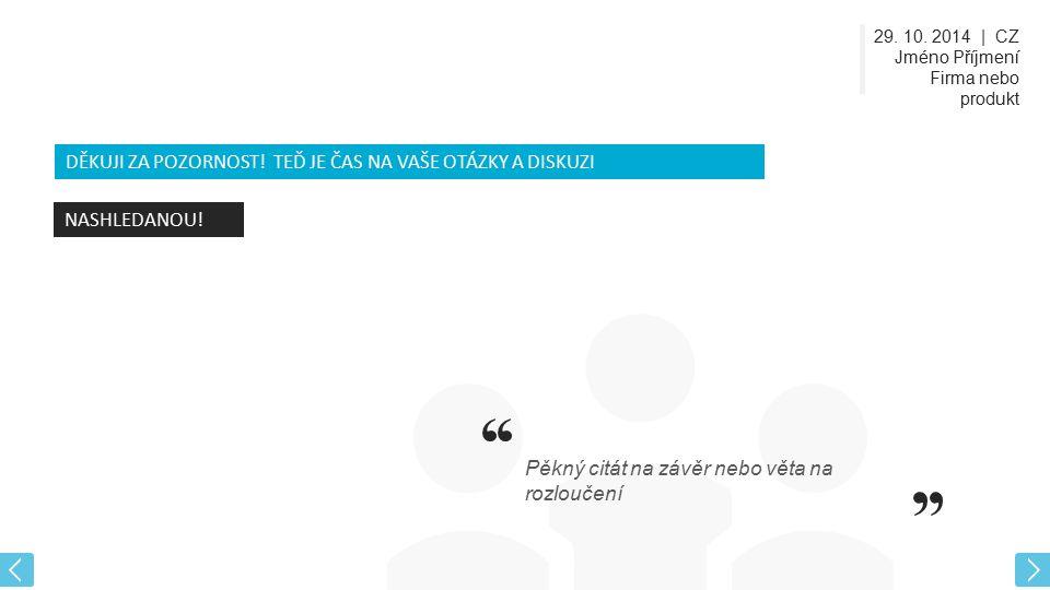 29. 10. 2014 | CZ Jméno Příjmení Firma nebo produkt DĚKUJI ZA POZORNOST! TEĎ JE ČAS NA VAŠE OTÁZKY A DISKUZI NASHLEDANOU! Pěkný citát na závěr nebo vě