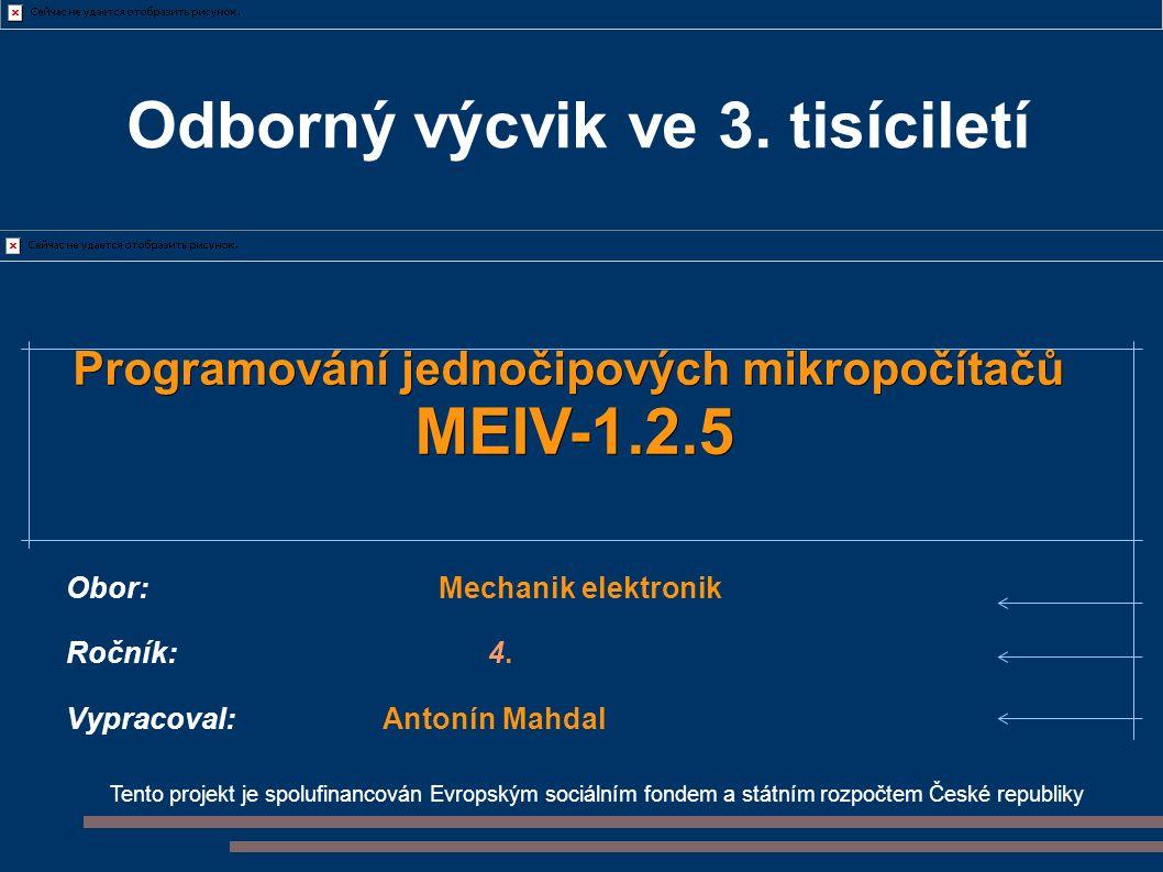 Tento projekt je spolufinancován Evropským sociálním fondem a státním rozpočtem České republiky Programování jednočipových mikropočítačů MEIV-1.2.5 Obor: Mechanik elektronik Ročník:4.