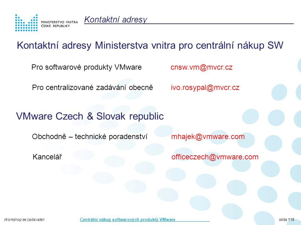 Workshop se zadavateli Centrální nákup softwarových produktů VMware slide 116 Kontaktní adresy Kontaktní adresy Ministerstva vnitra pro centrální nákup SW Pro softwarové produkty VMware cnsw.vm@mvcr.cz Pro centralizované zadávání obecně ivo.rosypal@mvcr.cz VMware Czech & Slovak republic Obchodně – technické poradenství mhajek@vmware.com Kancelář officeczech@vmware.com