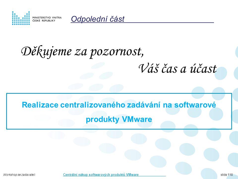 Workshop se zadavateli Centrální nákup softwarových produktů VMware slide 118 Děkujeme za pozornost, Váš čas a účast Realizace centralizovaného zadávání na softwarové produkty VMware Odpolední část