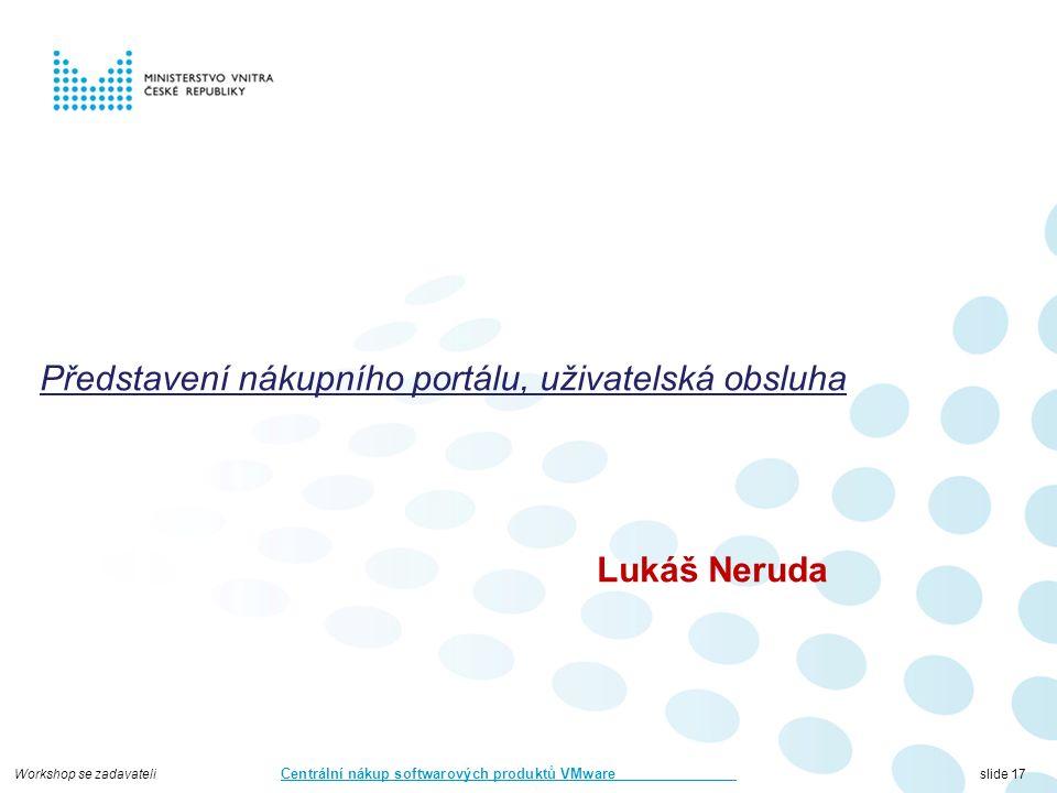 Workshop se zadavateli Centrální nákup softwarových produktů VMware slide 17 Představení nákupního portálu, uživatelská obsluha Lukáš Neruda