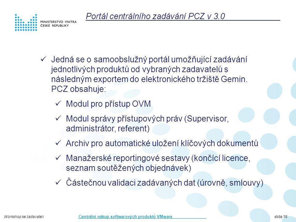 Workshop se zadavateli Centrální nákup softwarových produktů VMware slide 18 Portál centrálního zadávání PCZ v 3.0 Jedná se o samoobslužný portál umožňující zadávání jednotlivých produktů od vybraných zadavatelů s následným exportem do elektronického tržiště Gemin.