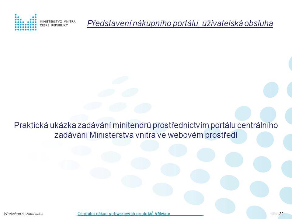 Workshop se zadavateli Centrální nákup softwarových produktů VMware slide 20 Představení nákupního portálu, uživatelská obsluha Praktická ukázka zadávání minitendrů prostřednictvím portálu centrálního zadávání Ministerstva vnitra ve webovém prostředí