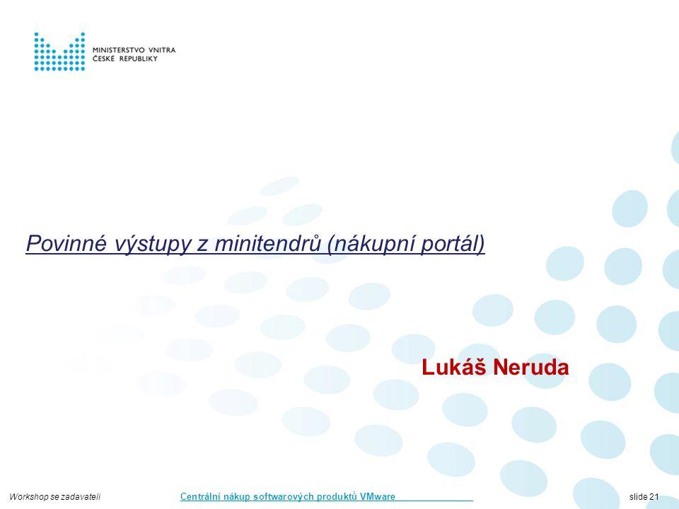 Workshop se zadavateli Centrální nákup softwarových produktů VMware slide 21 Povinné výstupy z minitendrů (nákupní portál) Lukáš Neruda