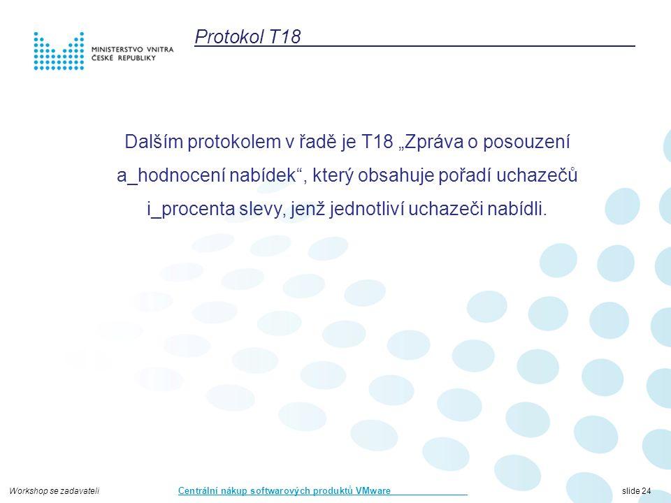 """Workshop se zadavateli Centrální nákup softwarových produktů VMware slide 24 Protokol T18 Dalším protokolem v řadě je T18 """"Zpráva o posouzení a_hodnocení nabídek , který obsahuje pořadí uchazečů i_procenta slevy, jenž jednotliví uchazeči nabídli."""
