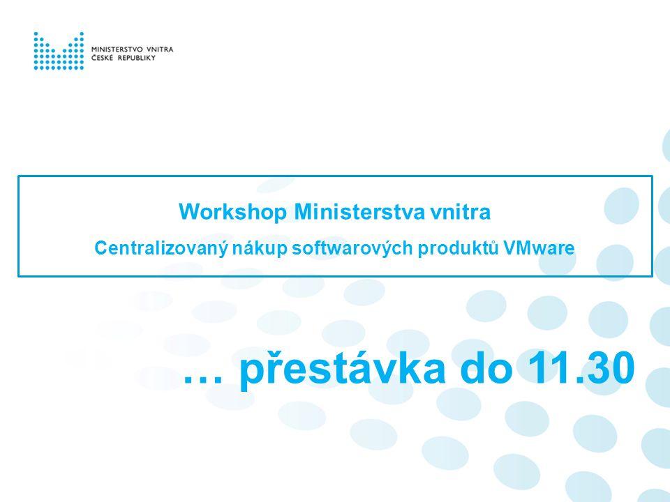 … přestávka do 11.30 Workshop Ministerstva vnitra Centralizovaný nákup softwarových produktů VMware