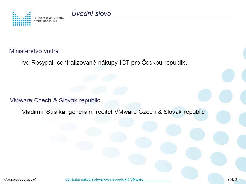 Workshop se zadavateli Centrální nákup softwarových produktů VMware slide 14 Proces uzavírání prováděcích smluv (dále jen PS) Pověřující zadavatel vypíše nejlépe prostřednictvím Portálu Centralizovaného Zadávání (dále jen PCZ) veřejnou zakázku na požadované produkty PS je přílohou Rámcové smlouvy na pořizování licencí k produktům VMware a musí být součástí podkladů pro veřejnou zakázku.