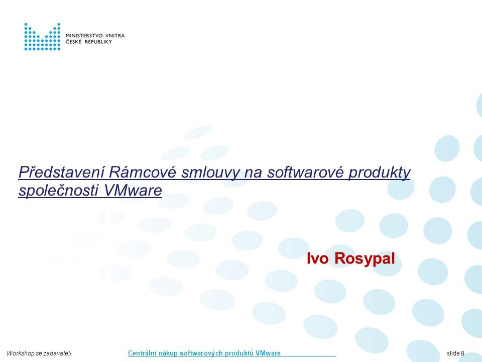 Workshop se zadavateli Centrální nákup softwarových produktů VMware slide 8 Představení Rámcové smlouvy na softwarové produkty společnosti VMware Ivo Rosypal