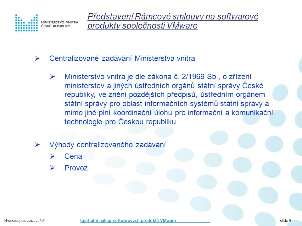 Workshop se zadavateli Centrální nákup softwarových produktů VMware slide 9 Představení Rámcové smlouvy na softwarové produkty společnosti VMware  Centralizované zadávání Ministerstva vnitra  Ministerstvo vnitra je dle zákona č.