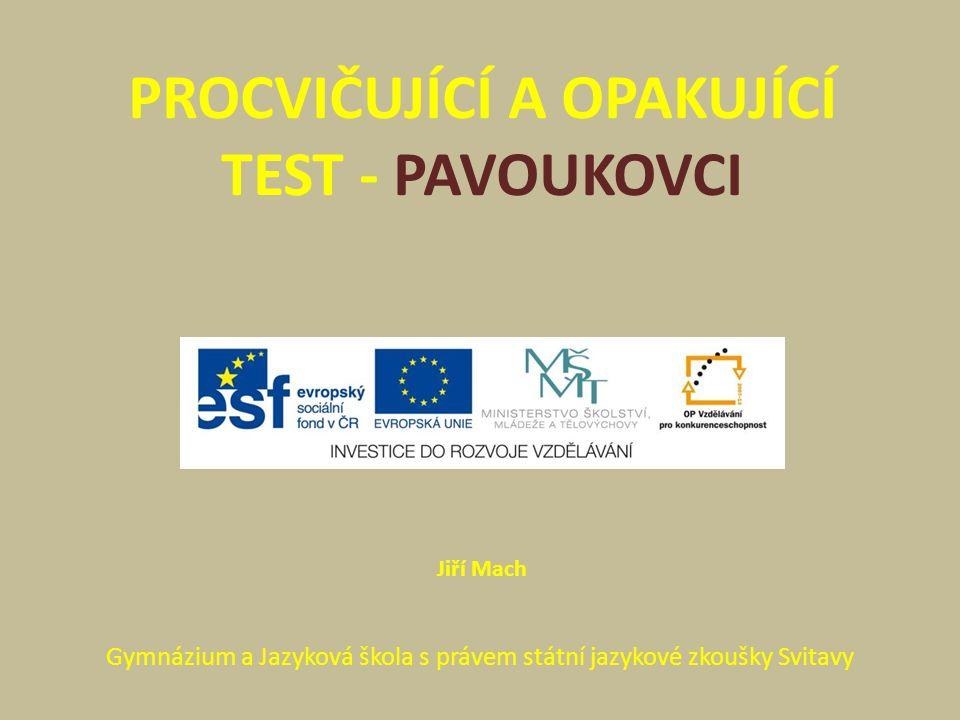 PROCVIČUJÍCÍ A OPAKUJÍCÍ TEST - PAVOUKOVCI Gymnázium a Jazyková škola s právem státní jazykové zkoušky Svitavy Jiří Mach