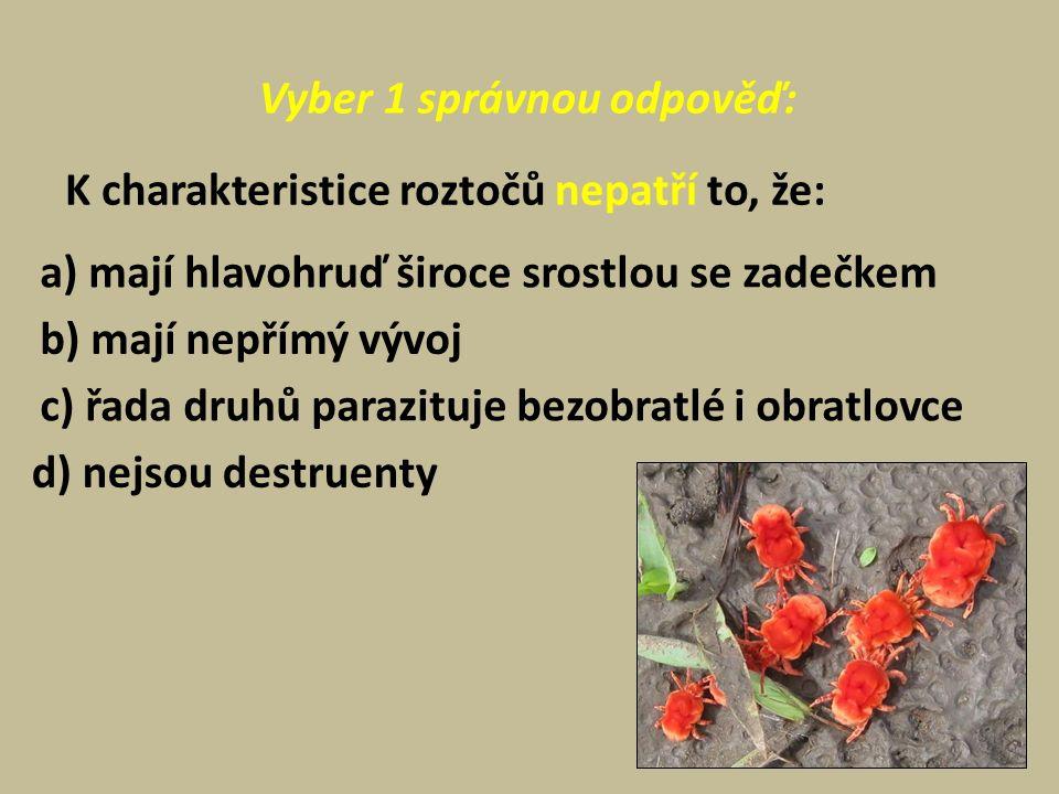 Vyber 1 správnou odpověď: K charakteristice roztočů nepatří to, že: a) mají hlavohruď široce srostlou se zadečkem b) mají nepřímý vývoj c) řada druhů parazituje bezobratlé i obratlovce d) nejsou destruenty