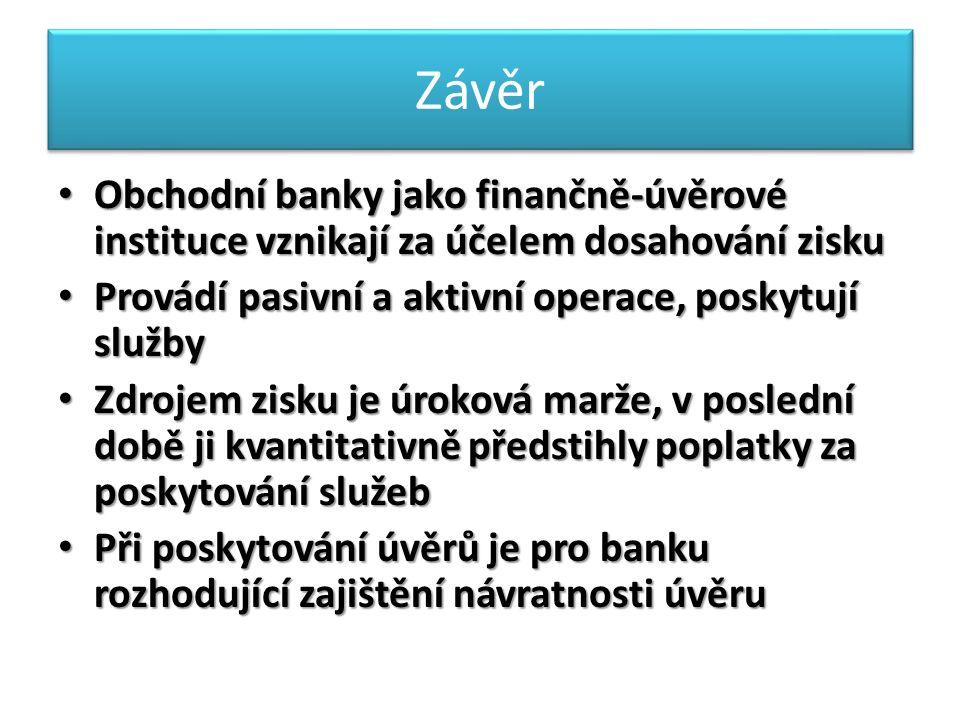 Závěr Obchodní banky jako finančně-úvěrové instituce vznikají za účelem dosahování zisku Obchodní banky jako finančně-úvěrové instituce vznikají za účelem dosahování zisku Provádí pasivní a aktivní operace, poskytují služby Provádí pasivní a aktivní operace, poskytují služby Zdrojem zisku je úroková marže, v poslední době ji kvantitativně předstihly poplatky za poskytování služeb Zdrojem zisku je úroková marže, v poslední době ji kvantitativně předstihly poplatky za poskytování služeb Při poskytování úvěrů je pro banku rozhodující zajištění návratnosti úvěru Při poskytování úvěrů je pro banku rozhodující zajištění návratnosti úvěru