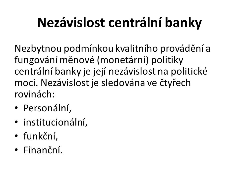Nezávislost centrální banky Nezbytnou podmínkou kvalitního provádění a fungování měnové (monetární) politiky centrální banky je její nezávislost na politické moci.
