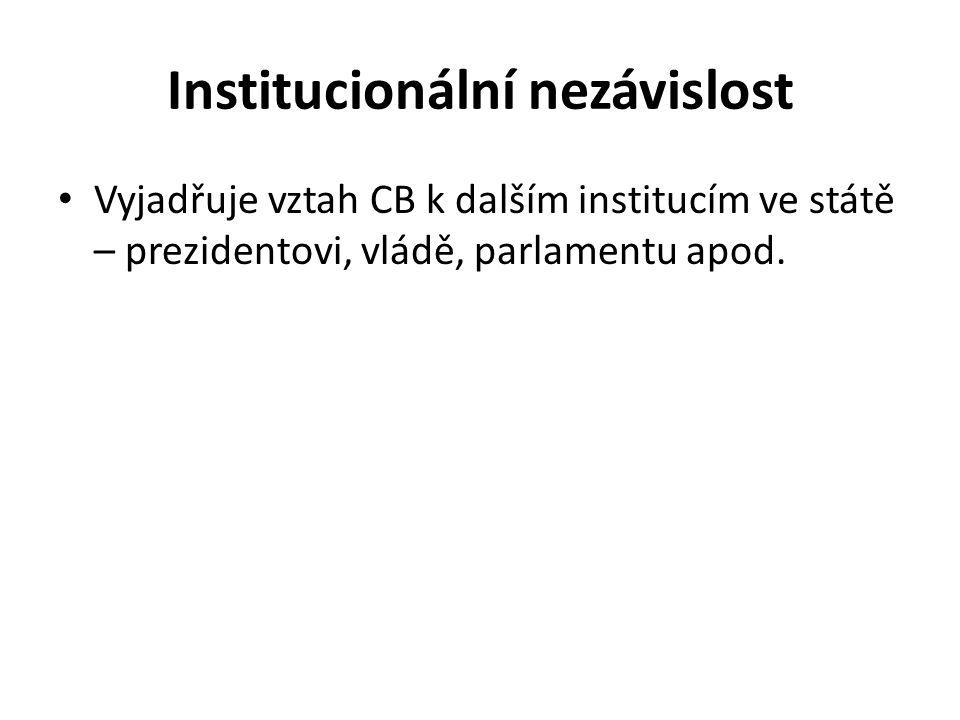 Institucionální nezávislost Vyjadřuje vztah CB k dalším institucím ve státě – prezidentovi, vládě, parlamentu apod.