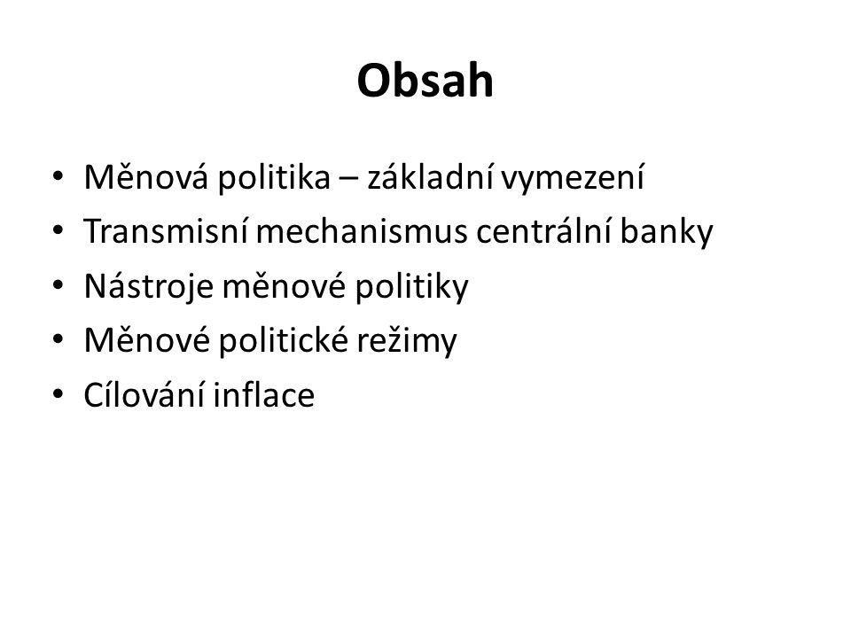 Obsah Měnová politika – základní vymezení Transmisní mechanismus centrální banky Nástroje měnové politiky Měnové politické režimy Cílování inflace