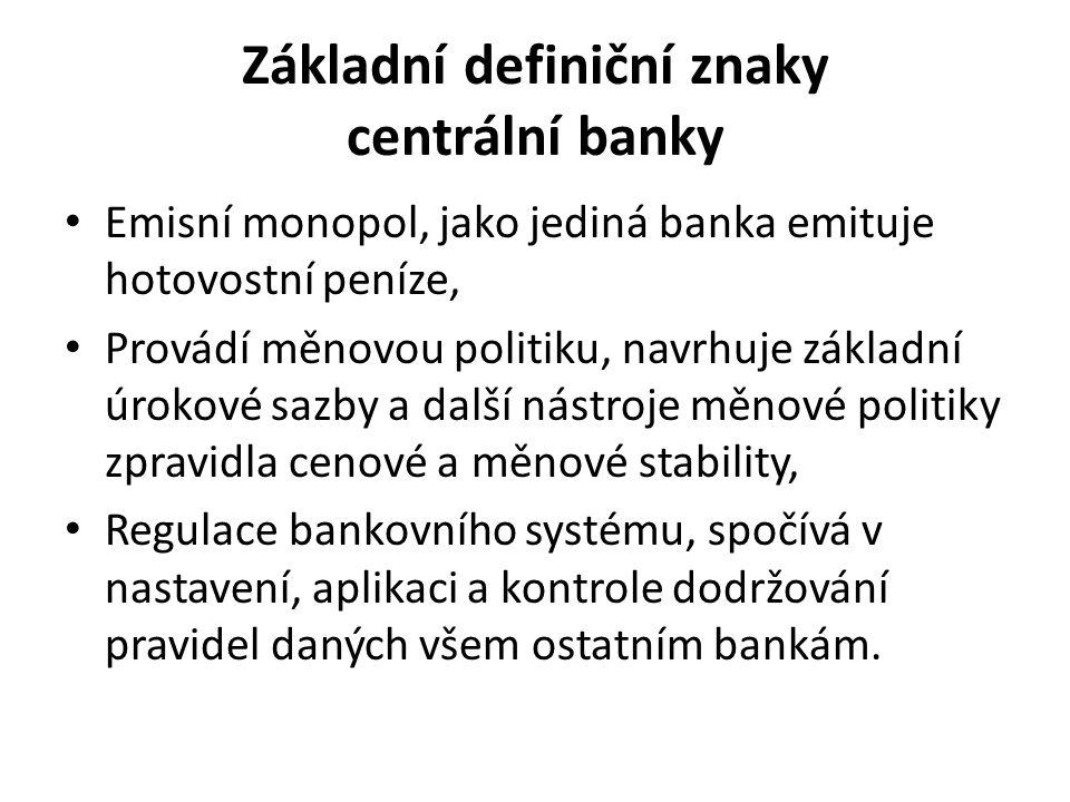 Základní definiční znaky centrální banky Emisní monopol, jako jediná banka emituje hotovostní peníze, Provádí měnovou politiku, navrhuje základní úrokové sazby a další nástroje měnové politiky zpravidla cenové a měnové stability, Regulace bankovního systému, spočívá v nastavení, aplikaci a kontrole dodržování pravidel daných všem ostatním bankám.