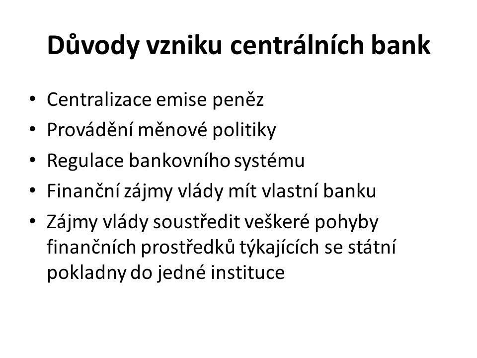 Důvody vzniku centrálních bank Centralizace emise peněz Provádění měnové politiky Regulace bankovního systému Finanční zájmy vlády mít vlastní banku Zájmy vlády soustředit veškeré pohyby finančních prostředků týkajících se státní pokladny do jedné instituce