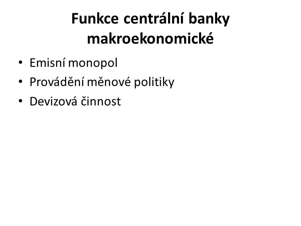 Funkce centrální banky makroekonomické Emisní monopol Provádění měnové politiky Devizová činnost